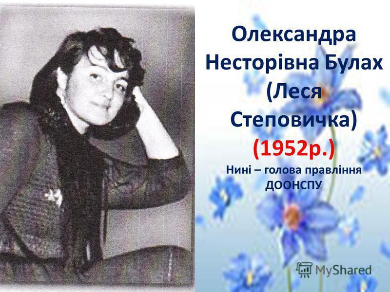 Олександра Несторівна Булах (Леся Степовичка) (1952р.) Нині – голова правління ДООНСПУ