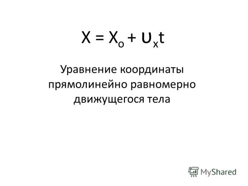 Х = Х о + υ х t Уравнение координаты прямолинейно равномерно движущегося тела