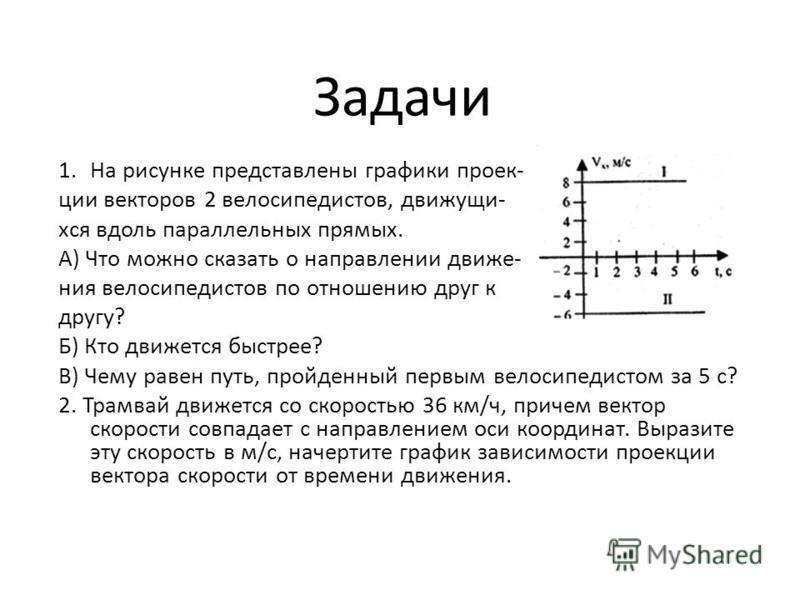 Задачи 1. На рисунке представлены графики проекции векторов 2 велосипедистов, движущихся вдоль параллельных прямых. А) Что можно сказать о направлении движения велосипедистов по отношению друг к другу? Б) Кто движется быстрее? В) Чему равен путь, про