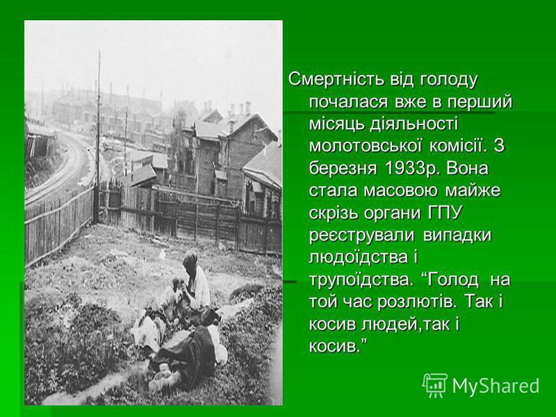Смертність від голоду почалася вже в перший місяць діяльності молотовської комісії. З березня 1933р. Вона стала масовою майже скрізь органи ГПУ реєстрували випадки людоїдства і трупоїдства. Голод на той час розлютів. Так і косив людей,так і косив.