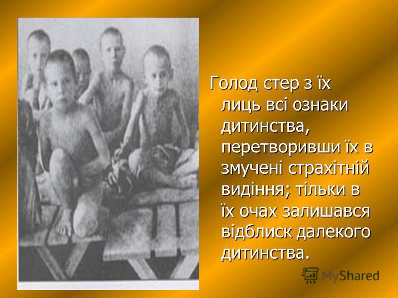 Голод стер з їх лиць всі ознаки дитинства, перетворивши їх в змучені страхітній видіння; тільки в їх очах залишався відблиск далекого дитинства.