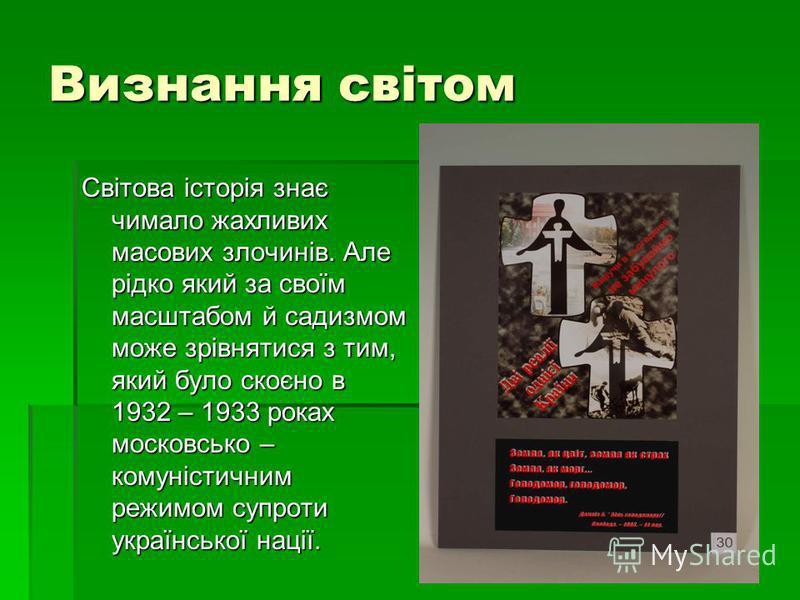 Визнання світом Світова історія знає чимало жахливих масових злочинів. Але рідко який за своїм масштабом й садизмом може зрівнятися з тим, який було скоєно в 1932 – 1933 роках московсько – комуністичним режимом супроти української нації.