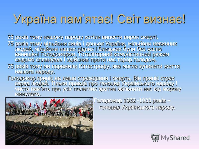 Україна памятає! Світ визнає! 75 років тому нашому народу хотіли винести вирок смерті. 75 років тому мільйони синів і доньок України, мільйони невинних людей, мільйони наших рідних і близьких були без жалю винищені Голодомором. Тоталітарний комуністи