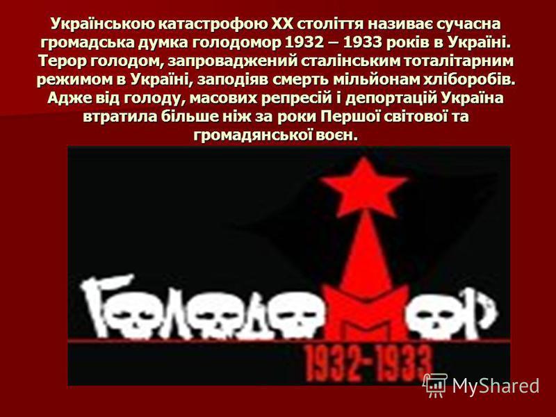 Українською катастрофою ХХ століття називає сучасна громадська думка голодомор 1932 – 1933 років в Україні. Терор голодом, запроваджений сталінським тоталітарним режимом в Україні, заподіяв смерть мільйонам хліборобів. Адже від голоду, масових репрес