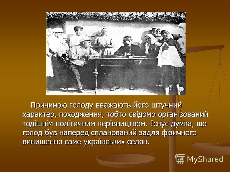 Причиною голоду вважають його штучний характер, походження, тобто свідомо організований тодішнім політичним керівництвом. Існує думка, що голод був наперед спланований задля фізичного винищення саме українських селян.