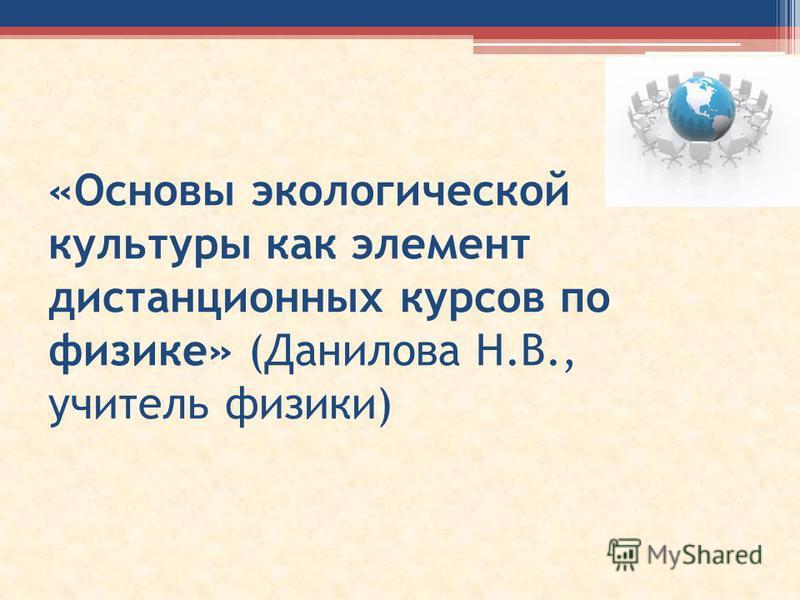 «Основы экологической культуры как элемент дистанционных курсов по физике» (Данилова Н.В., учитель физики)