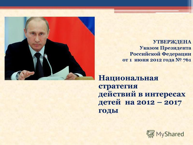 УТВЕРЖДЕНА Указом Президента Российской Федерации от 1 июня 2012 года 761 Национальная стратегия действий в интересах детей на 2012 – 2017 годы