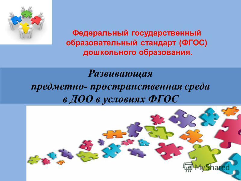 Федеральный государственный образовательный стандарт (ФГОС) дошкольного образования. Развивающая предметно- пространственная среда в ДОО в условиях ФГОС