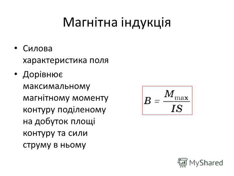 Магнітна індукція Силова характеристика поля Дорівнює максимальному магнітному моменту контуру поділеному на добуток площі контуру та сили струму в ньому