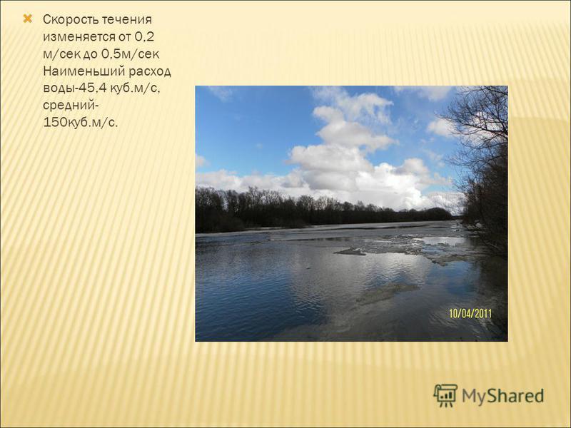 Скорость течения изменяется от 0,2 м/сек до 0,5 м/сек Наименьший расход воды-45,4 куб.м/с, средний- 150 куб.м/с.