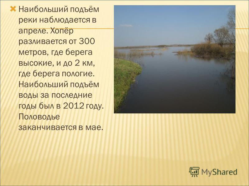 Наибольший подъём реки наблюдается в апреле. Хопёр разливается от 300 метров, где берега высокие, и до 2 км, где берега пологие. Наибольший подъём воды за последние годы был в 2012 году. Половодье заканчивается в мае.