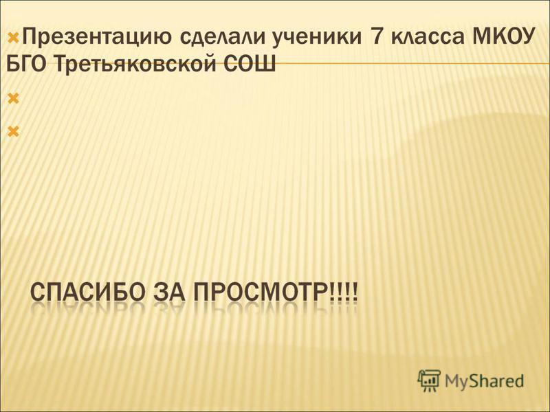 Презентацию сделали ученики 7 класса МКОУ БГО Третьяковской СОШ