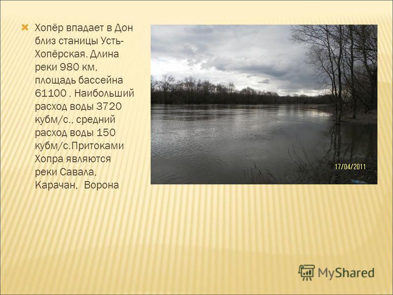 Хопёр впадает в Дон близ станицы Усть- Хопёрская. Длина реки 980 км, площадь бассейна 61100. Наибольший расход воды 3720 куб м/с., средний расход воды 150 куб м/с.Притоками Хопра являются реки Савала, Карачан, Ворона