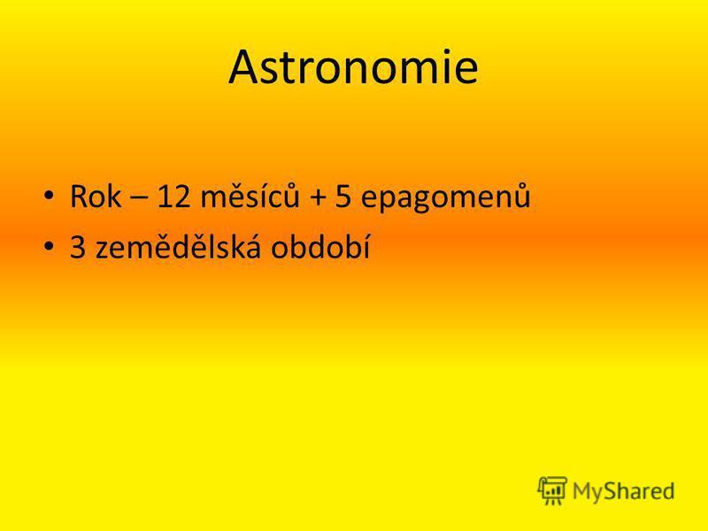 Astronomie Rok – 12 měsíců + 5 epagomenů 3 zemědělská období