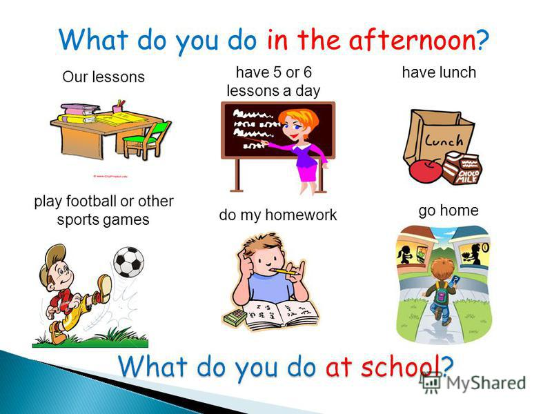 What do you do in the afternoon? Our lessons have lunch play football or other sports games have 5 or 6 lessons a day do my homework go home