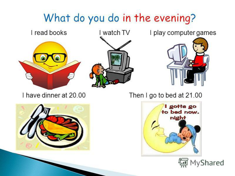 I read booksI watch TVI play computer games I have dinner at 20.00Then I go to bed at 21.00