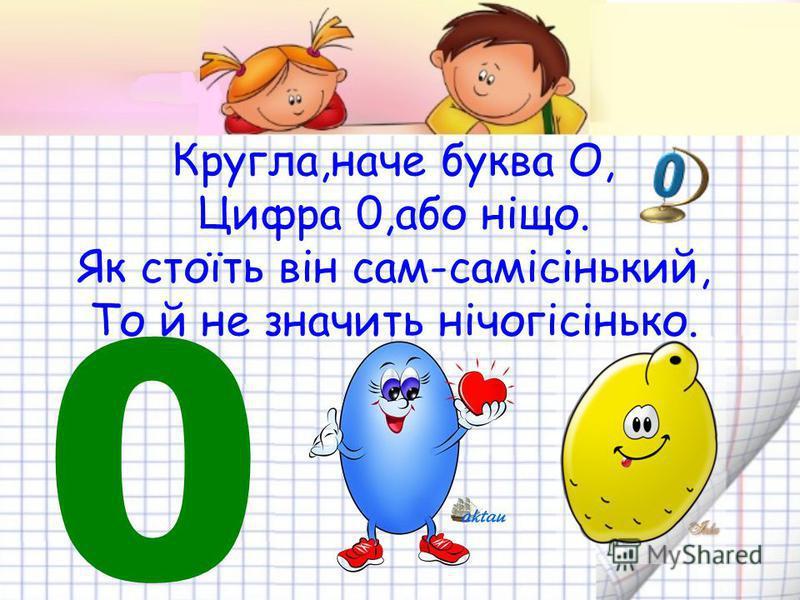 Кругла,наче буква О, Цифра 0,або ніщо. Як стоїть він сам-самісінький, То й не значить нічогісінько. 0