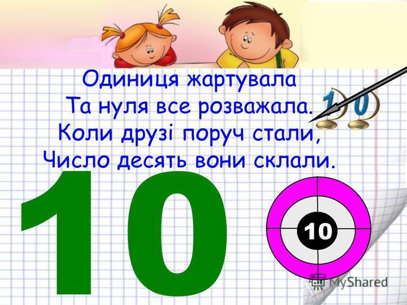 Одиниця жартувала Та нуля все розважала. Коли друзі поруч стали, Число десять вони склали. 10 10