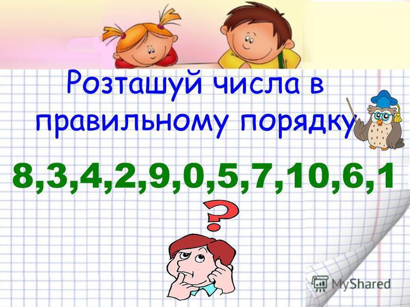 Розташуй числа в правильному порядку 8,3,4,2,9,0,5,7,10,6,1