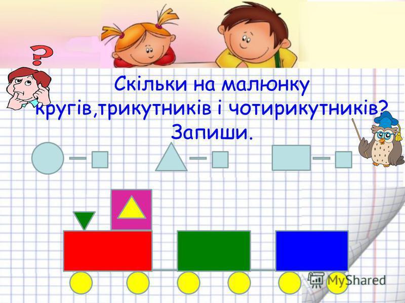 Скільки на малюнку кругів,трикутників і чотирикутників? Запиши.