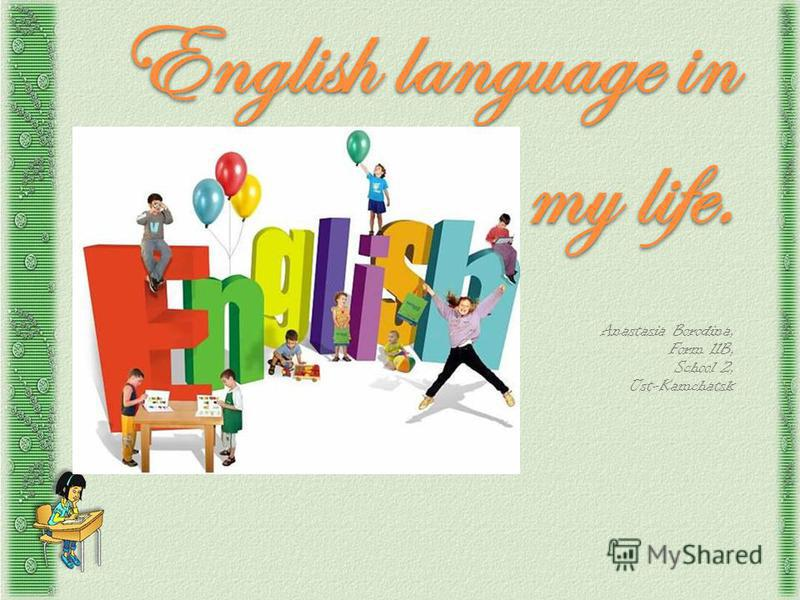 English language in my life. Anastasia Borodina, Form 11B, School 2, Ust-Kamchatsk