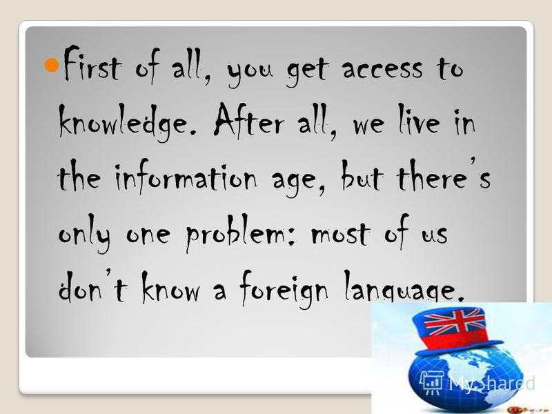 First of all, you get access to knowledge. After all, we live in the information age, but theres only one problem: most of us dont know a foreign language.