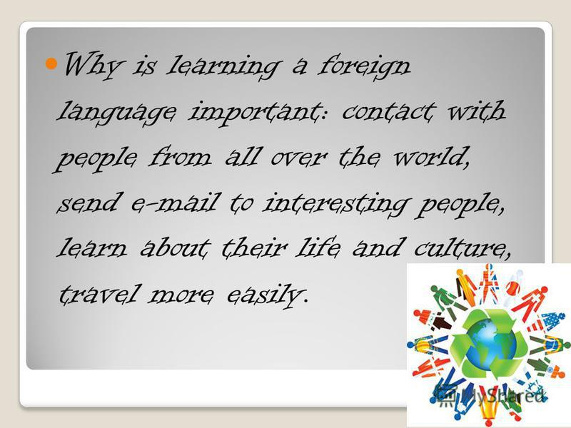 Why is learning a foreign language important: contact with people from all over the world, send e-mail to interesting people, learn about their life and culture, travel more easily.