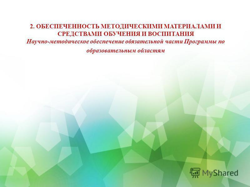 2. ОБЕСПЕЧЕННОСТЬ МЕТОДИЧЕСКИМИ МАТЕРИАЛАМИ И СРЕДСТВАМИ ОБУЧЕНИЯ И ВОСПИТАНИЯ Научно-методическое обеспечение обязательной части Программы по образовательным областям