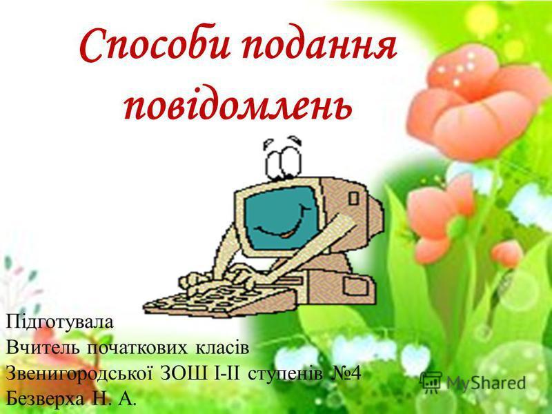 Способи подання повідомлень Підготувала Вчитель початкових класів Звенигородської ЗОШ І-ІІ ступенів 4 Безверха Н. А.