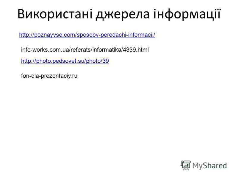 Використані джерела інформації http://poznayvse.com/sposoby-peredachi-informacii/ info-works.com.ua/referats/informatika/4339.html http://photo.pedsovet.su/photo/39 fon-dla-prezentaciy.ru