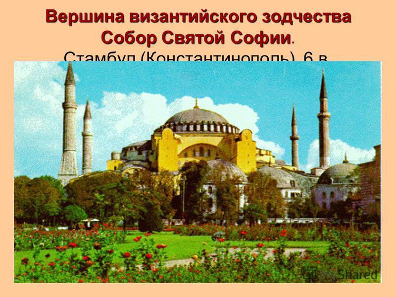 Вершина византийского зодчества Собор Святой Софии Вершина византийского зодчества Собор Святой Софии. Стамбул (Константинополь). 6 в.