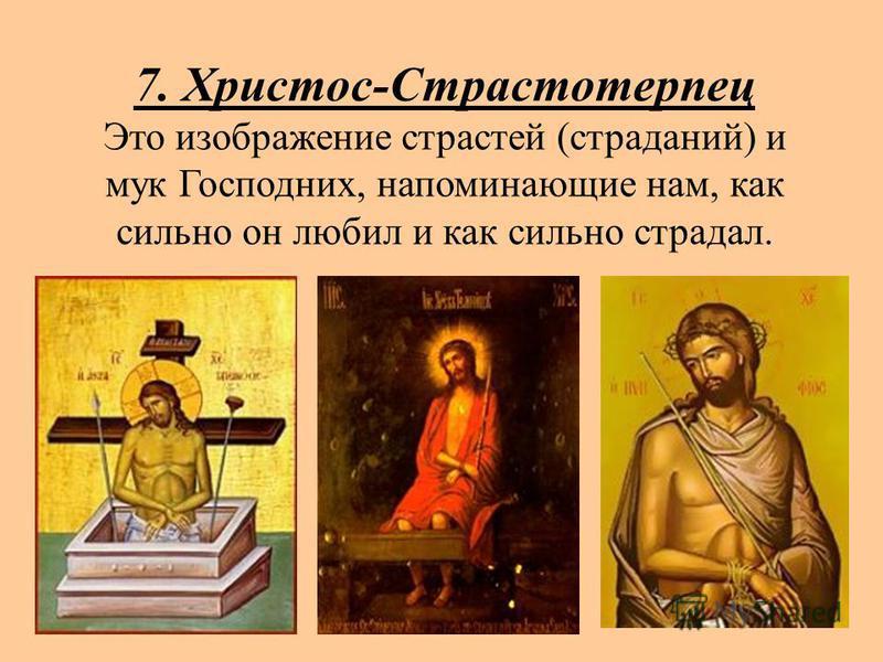 7. Христос-Страстотерпец Это изображение страстей (страданий) и мук Господних, напоминающие нам, как сильно он любил и как сильно страдал.