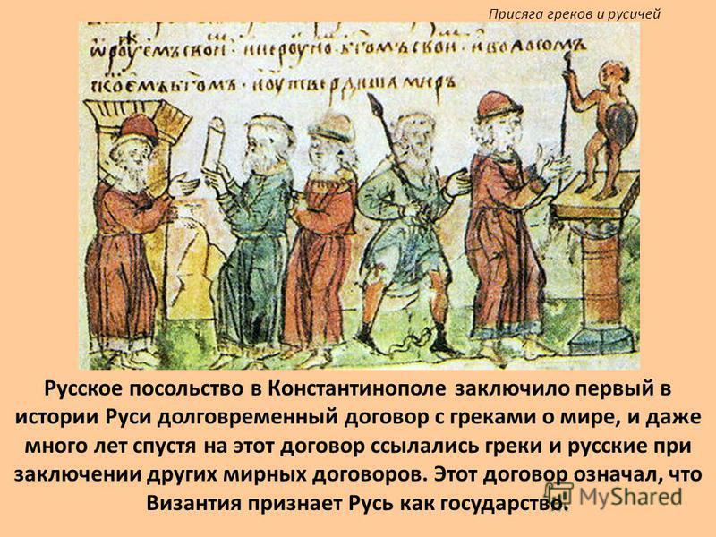 Русское посольство в Константинополе заключило первый в истории Руси долговременный договор с греками о мире, и даже много лет спустя на этот договор ссылались греки и русские при заключении других мирных договоров. Этот договор означал, что Византия