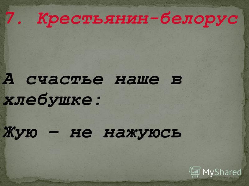 7. Крестьянин-белорус А счастье наше в хлебушке: Жую – не нажуюсь