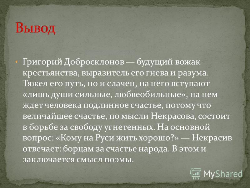 Григорий Добросклонов будущий вожак крестьянства, выразитель его гнева и разума. Тяжел его путь, но и слачен, на него вступают «лишь души сильные, любвеобильные», на нем ждет человека подлинное счастье, потому что величайшее счастье, по мысли Некрасо