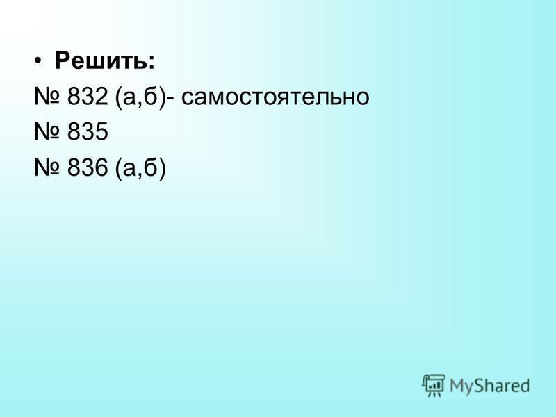 Решить: 832 (а,б)- самостоятельно 835 836 (а,б)