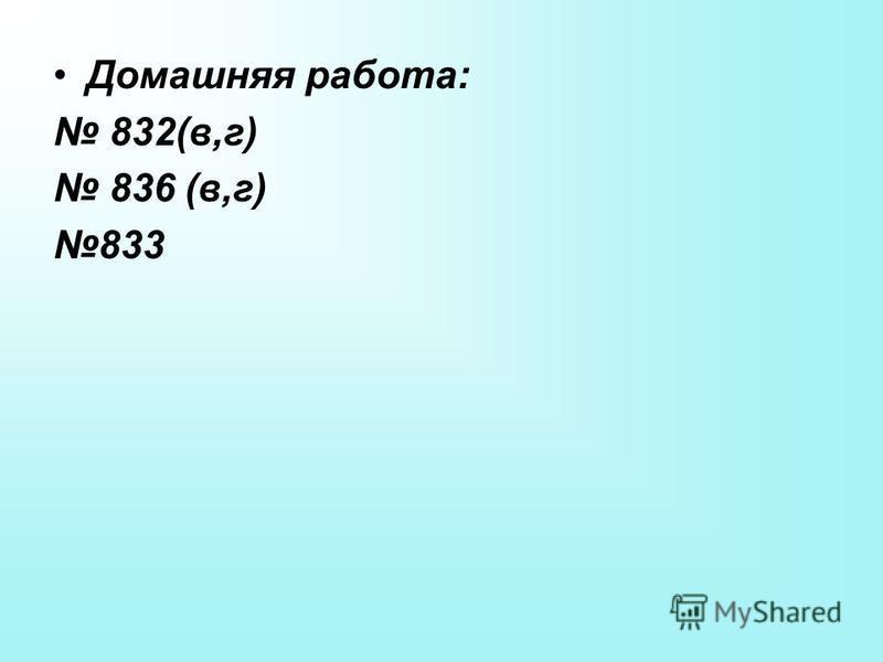 Домашняя работа: 832(в,г) 836 (в,г) 833