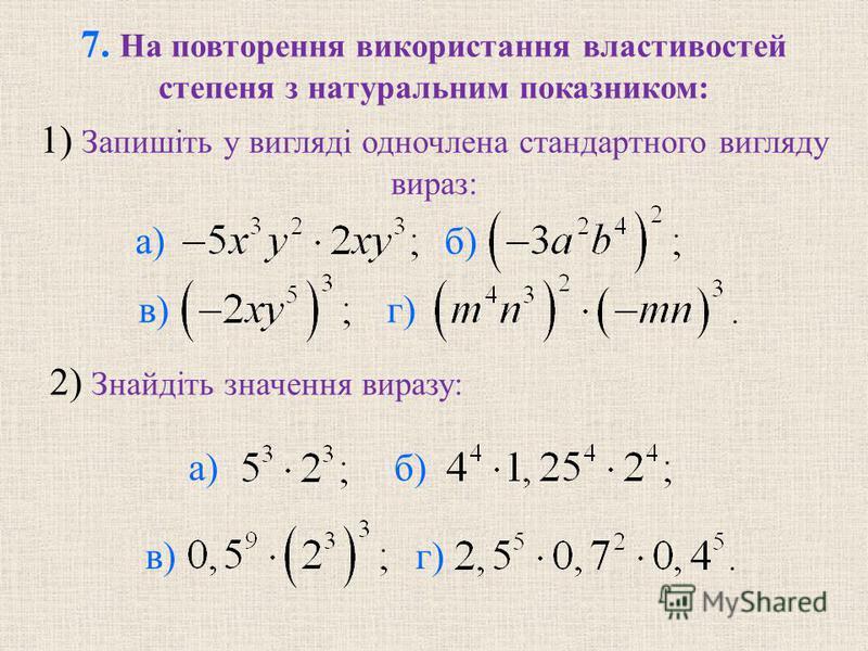 7. На повторення використання властивостей степеня з натуральним показником: б) в) г) 2) Знайдiть значення виразу: б) в) г) а) 1) Запишiть у виглядi одночлена стандартного вигляду вираз: а)