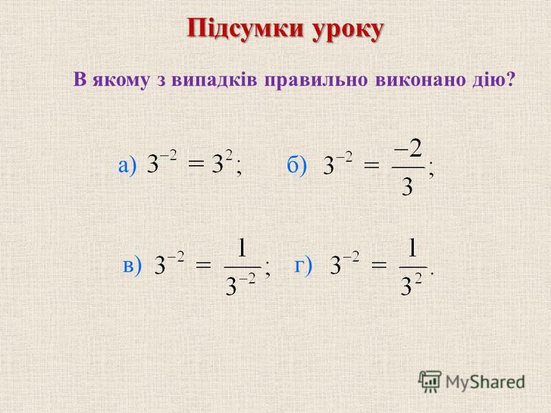 В якому з випадкiв правильно виконано дiю? б) в) г) Пiдсумки уроку а)