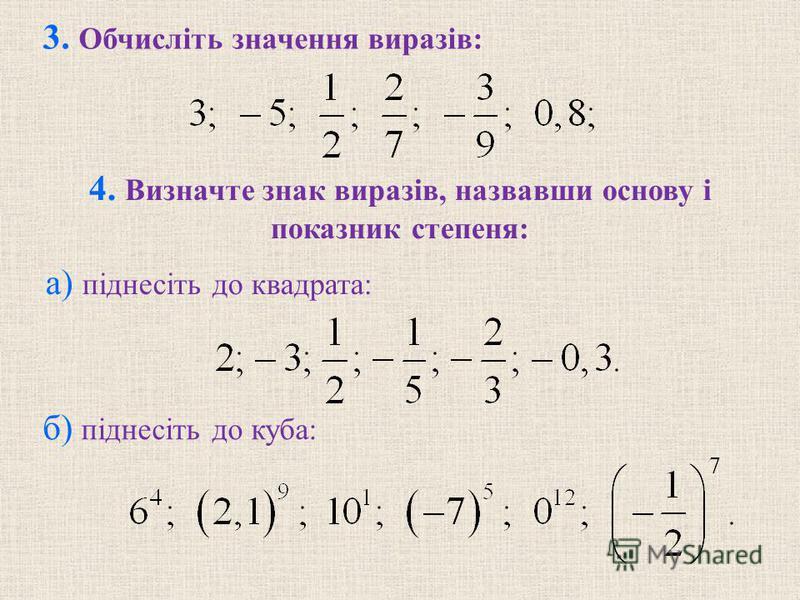 3. Обчислiть значення виразiв: б) пiднесiть до куба: 4. Визначте знак виразiв, назвавши основу i показник степеня: а) пiднесiть до квадрата: