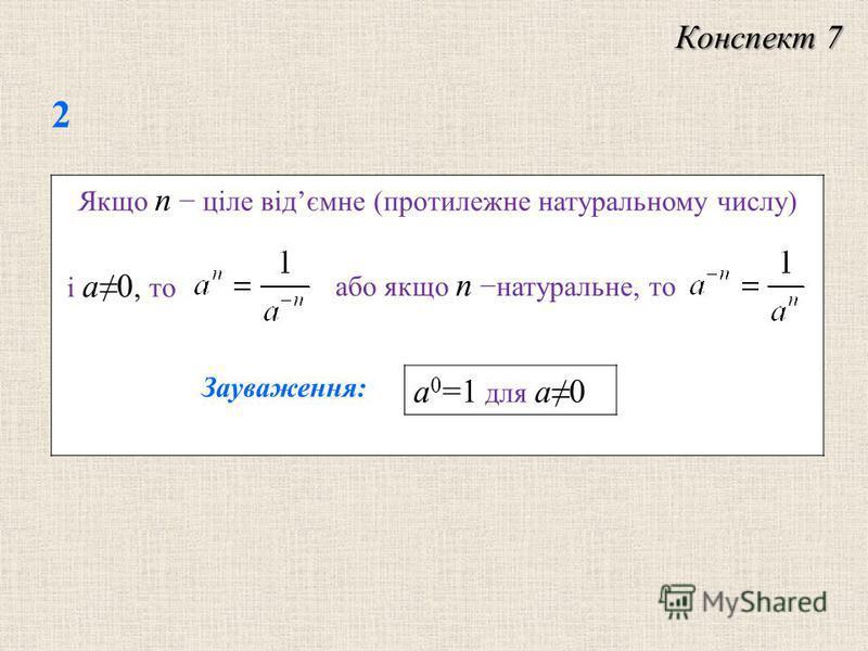 Якщо n цiле вiдємне (протилежне натуральному числу) 2 Конспект 7 i a0, то або якщо n натуральне, то Зауваження: a 0 =1 для a0