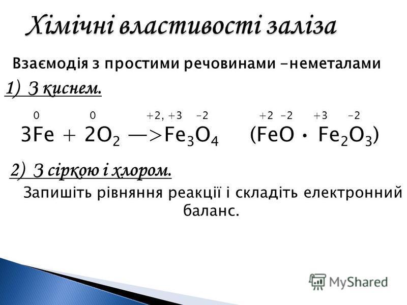 Взаємодія з простими речовинами -неметалами 1) З киснем. 0 0 +2, +3 -2 +2 -2 +3 -2 3Fe + 2O 2 >Fe 3 O 4 (FeO Fe 2 O 3 ) 2) З сіркою і хлором. Запишіть рівняння реакції і складіть електронний баланс.