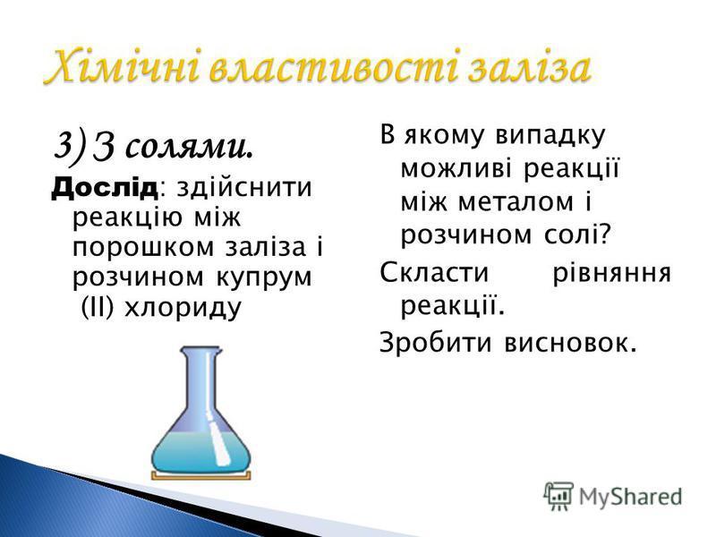 3) З солями. Дослід : здійснити реакцію між порошком заліза і розчином купрум (II) хлориду В якому випадку можливі реакції між металом і розчином солі? Скласти рівняння реакції. Зробити висновок.