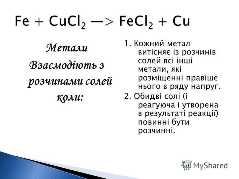 Метали Взаємодіють з розчинами солей коли: 1. Кожний метал витісняє із розчинів солей всі інші метали, які розміщенні правіше нього в ряду напруг. 2. Обидві солі (і реагуюча і утворена в результаті реакції) повинні бути розчинні.