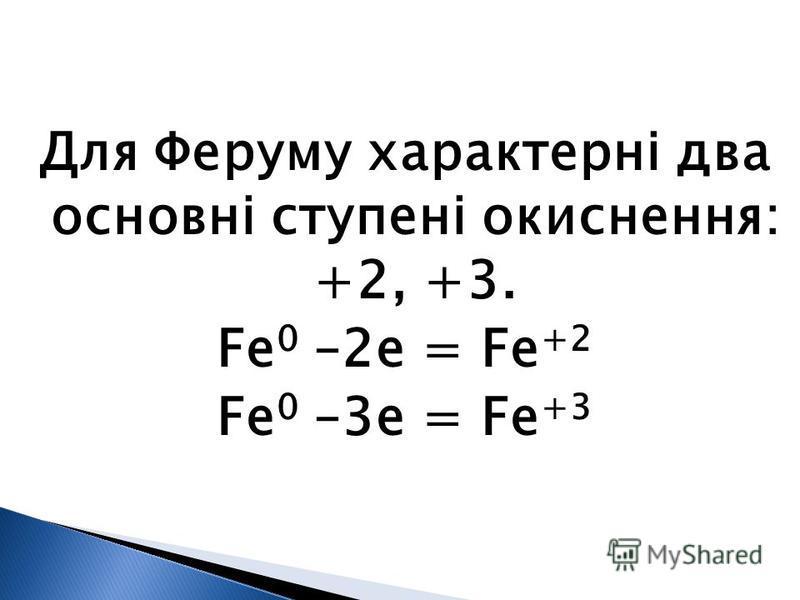 Для Феруму характерні два основні ступені окиснення: +2, +3. Fe 0 –2e = Fe +2 Fe 0 –3e = Fe +3