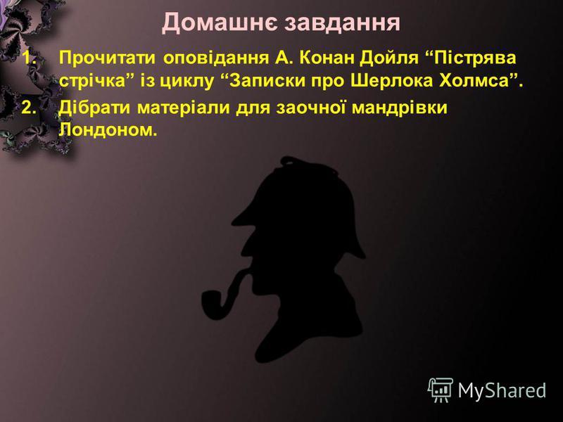 Домашнє завдання 1.Прочитати оповідання А. Конан Дойля Пістрява стрічка із циклу Записки про Шерлока Холмса. 2.Дібрати матеріали для заочної мандрівки Лондоном.