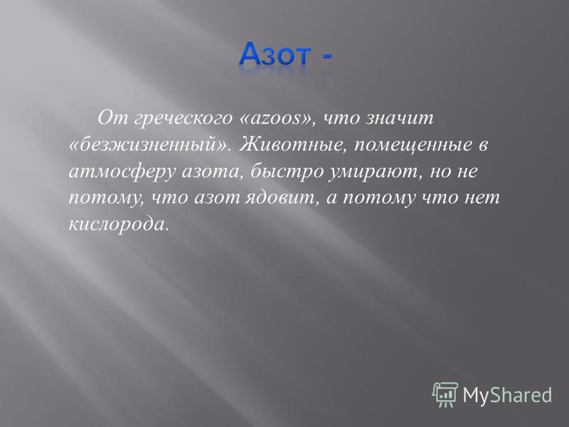 От греческого «azoos», что значит « безжизненный ». Животные, помещенные в атмосферу азота, быстро умирают, но не потому, что азот ядовит, а потому что нет кислорода.