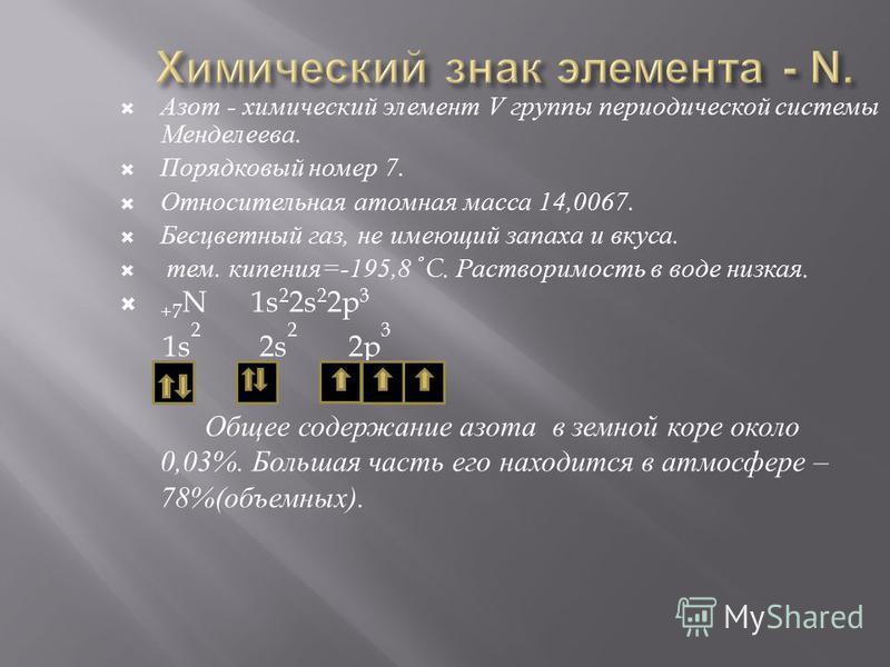 Азот - химический элемент V группы периодической системы Менделеева. Порядковый номер 7. Относительная атомная масса 14,0067. Бесцветный газ, не имеющий запаха и вкуса. тем. кипения =-195,8 C. Растворимость в воде низкая. +7 N 1s 2 2s 2 2p 3 1s 2 2s