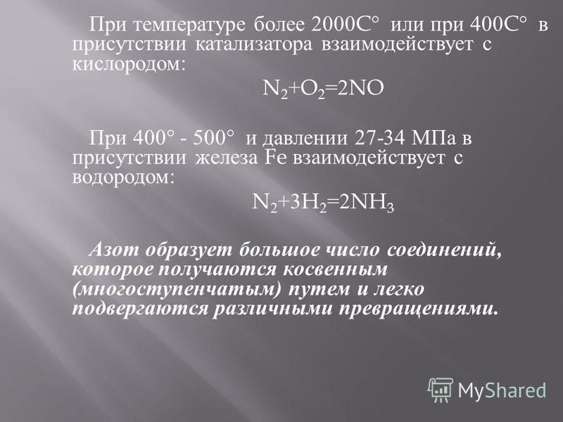 При температуре более 2000C° или при 400C° в присутствии катализатора взаимодействует с кислородом : N 2 +O 2 =2NO При 400° - 500° и давлении 27-34 МПа в присутствии железа Fe взаимодействует с водородом : N 2 +3H 2 =2NH 3 Азот образует большое число