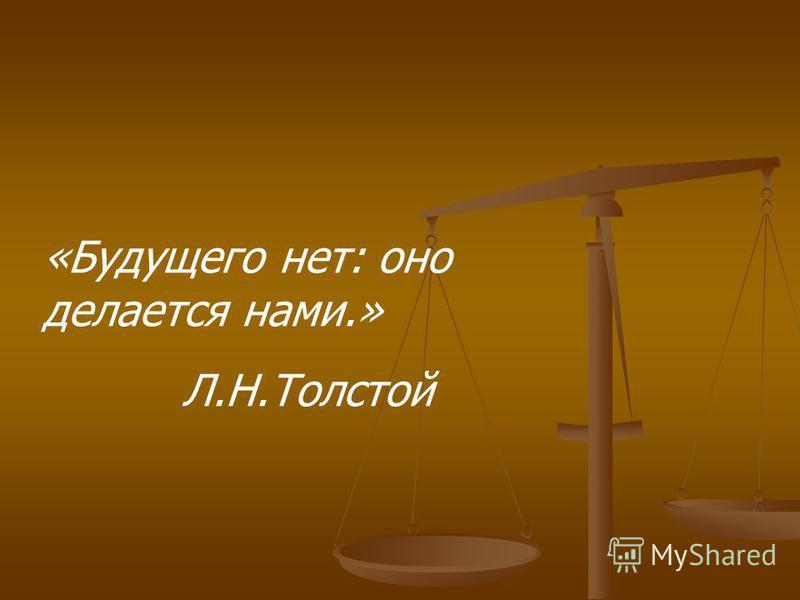 «Будущего нет: оно делается нами.» Л.Н.Толстой